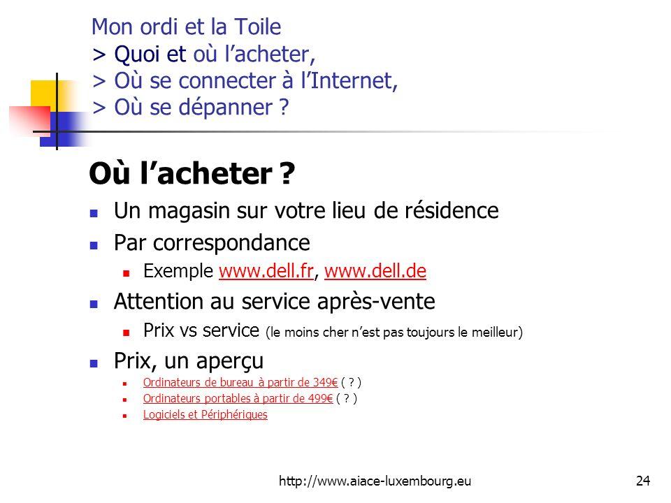 http://www.aiace-luxembourg.eu24 Mon ordi et la Toile > Quoi et où lacheter, > Où se connecter à lInternet, > Où se dépanner ? Où lacheter ? Un magasi