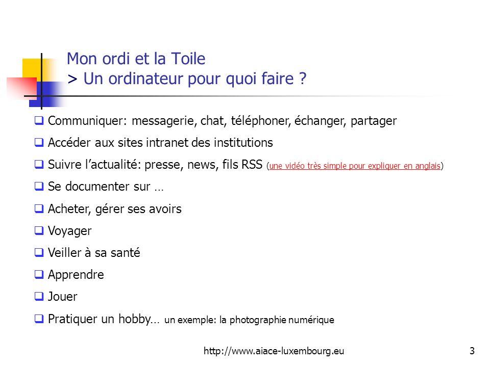 http://www.aiace-luxembourg.eu3 Mon ordi et la Toile > Un ordinateur pour quoi faire ? Communiquer: messagerie, chat, téléphoner, échanger, partager A