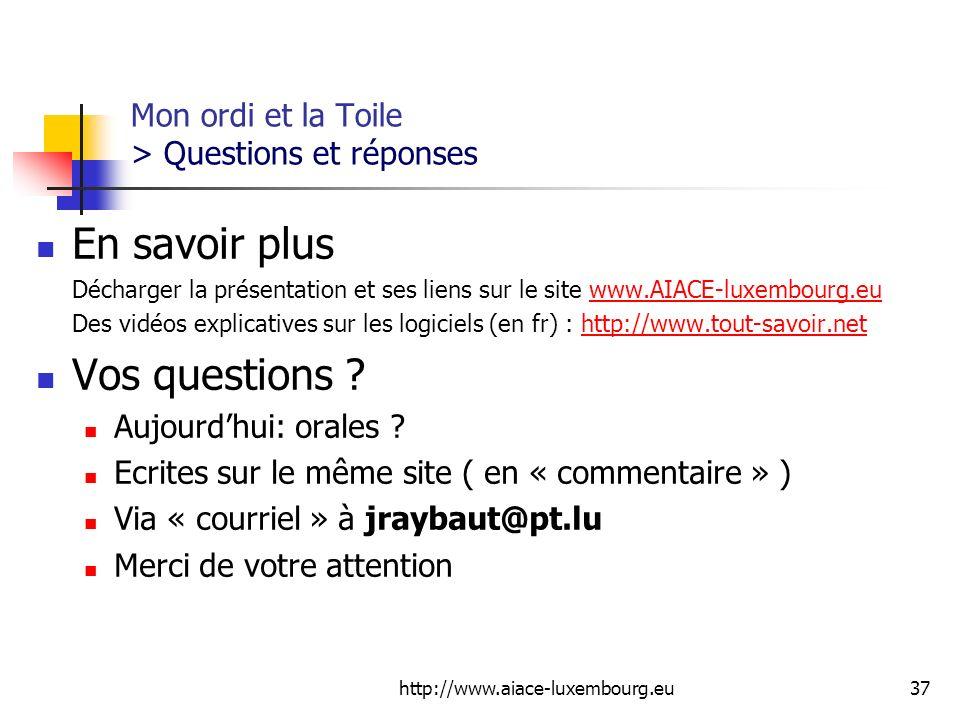 http://www.aiace-luxembourg.eu37 Mon ordi et la Toile > Questions et réponses En savoir plus Décharger la présentation et ses liens sur le site www.AI