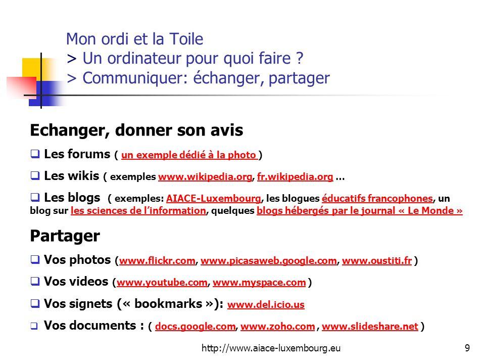 http://www.aiace-luxembourg.eu9 Mon ordi et la Toile > Un ordinateur pour quoi faire ? > Communiquer: échanger, partager Echanger, donner son avis Les