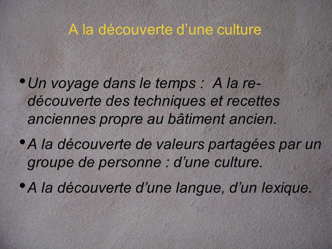 A la découverte dune culture Un voyage dans le temps : A la re- découverte des techniques et recettes anciennes propre au bâtiment ancien.