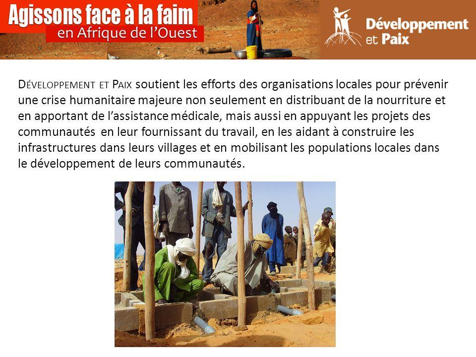D ÉVELOPPEMENT ET P AIX soutient les efforts des organisations locales pour prévenir une crise humanitaire majeure non seulement en distribuant de la nourriture et en apportant de lassistance médicale, mais aussi en appuyant les projets des communautés en leur fournissant du travail, en les aidant à construire les infrastructures dans leurs villages et en mobilisant les populations locales dans le développement de leurs communautés.