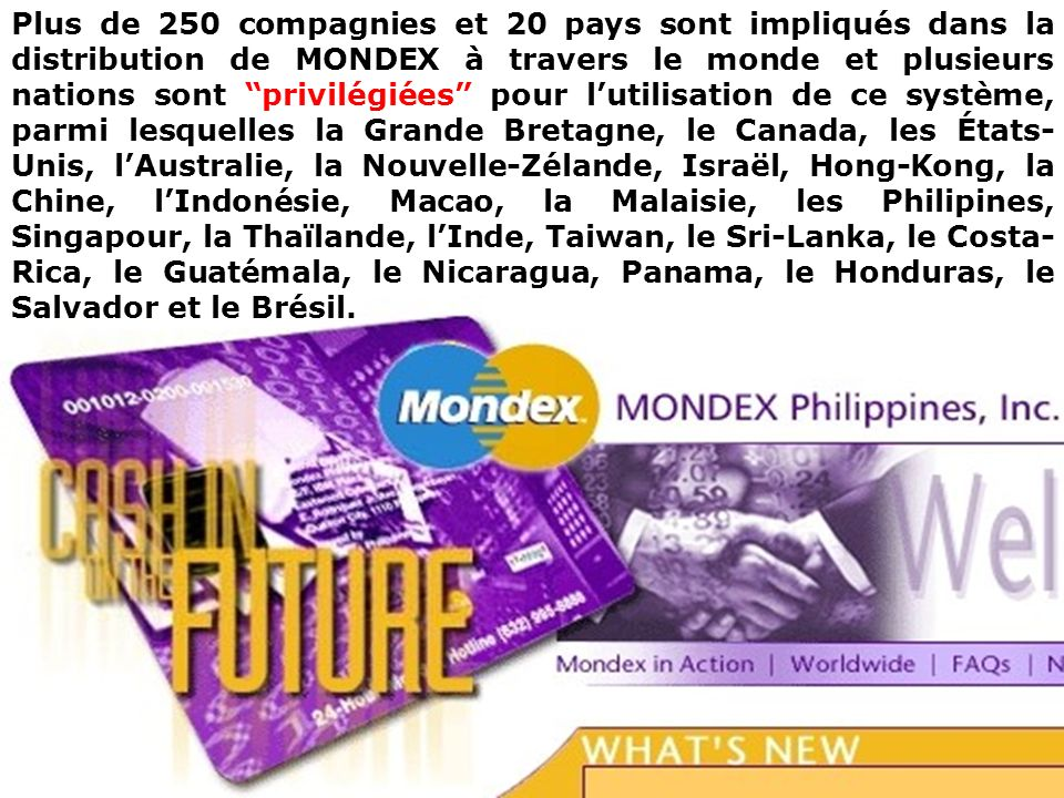 Plus de 250 compagnies et 20 pays sont impliqués dans la distribution de MONDEX à travers le monde et plusieurs nations sont privilégiées pour lutilisation de ce système, parmi lesquelles la Grande Bretagne, le Canada, les États- Unis, lAustralie, la Nouvelle-Zélande, Israël, Hong-Kong, la Chine, lIndonésie, Macao, la Malaisie, les Philipines, Singapour, la Thaïlande, lInde, Taiwan, le Sri-Lanka, le Costa- Rica, le Guatémala, le Nicaragua, Panama, le Honduras, le Salvador et le Brésil.