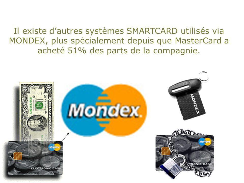 Il existe dautres systèmes SMARTCARD utilisés via MONDEX, plus spécialement depuis que MasterCard a acheté 51% des parts de la compagnie.
