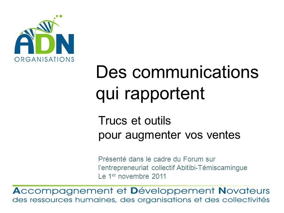 Des communications qui rapportent Trucs et outils pour augmenter vos ventes Présenté dans le cadre du Forum sur lentrepreneuriat collectif Abitibi-Témiscamingue Le 1 er novembre 2011