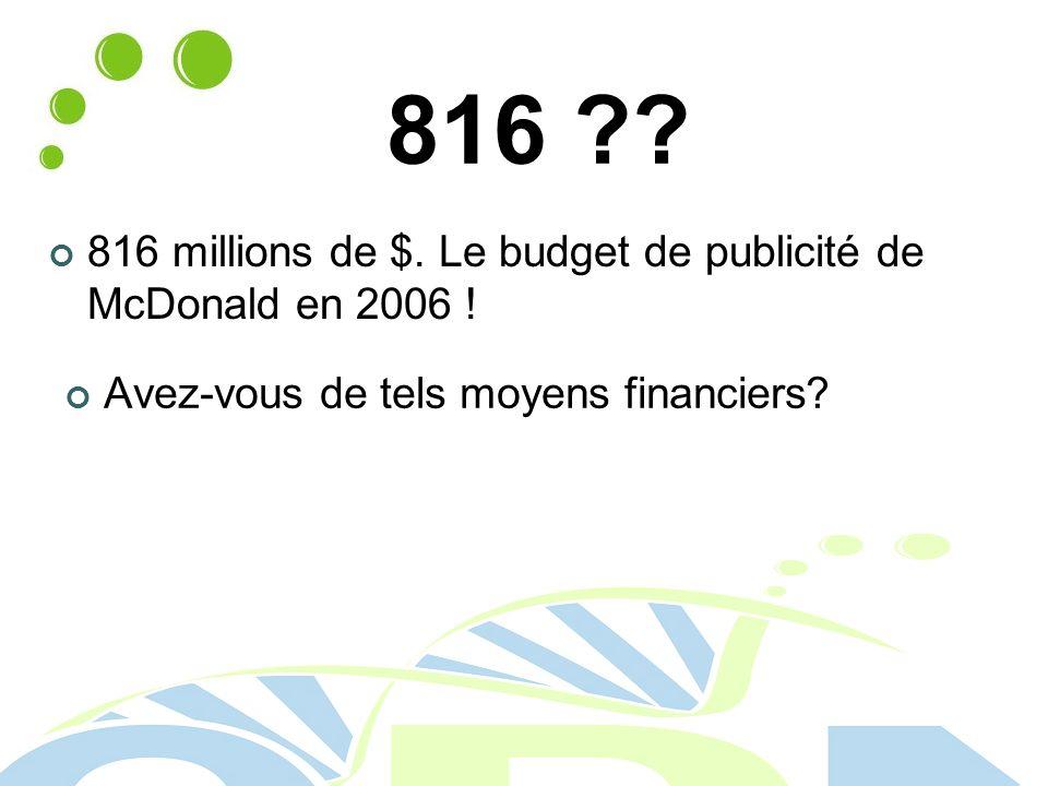 816 . 816 millions de $. Le budget de publicité de McDonald en 2006 .