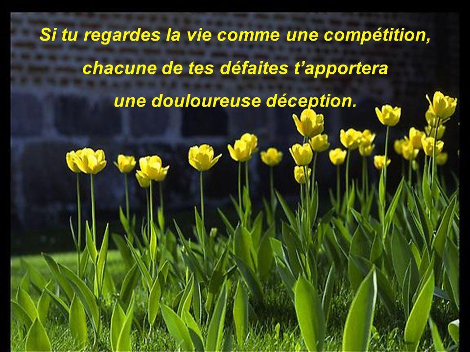 Si tu regardes la vie comme une compétition, chacune de tes défaites tapportera une douloureuse déception.
