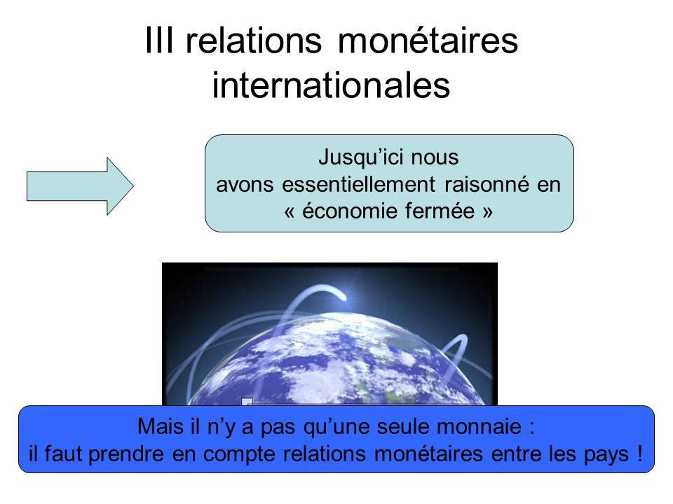 III relations monétaires internationales Jusquici nous avons essentiellement raisonné en « économie fermée » Mais il ny a pas quune seule monnaie : il faut prendre en compte relations monétaires entre les pays !
