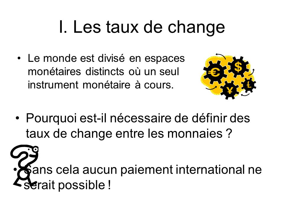 I. Les taux de change Le monde est divisé en espaces monétaires distincts où un seul instrument monétaire à cours. Pourquoi est-il nécessaire de défin