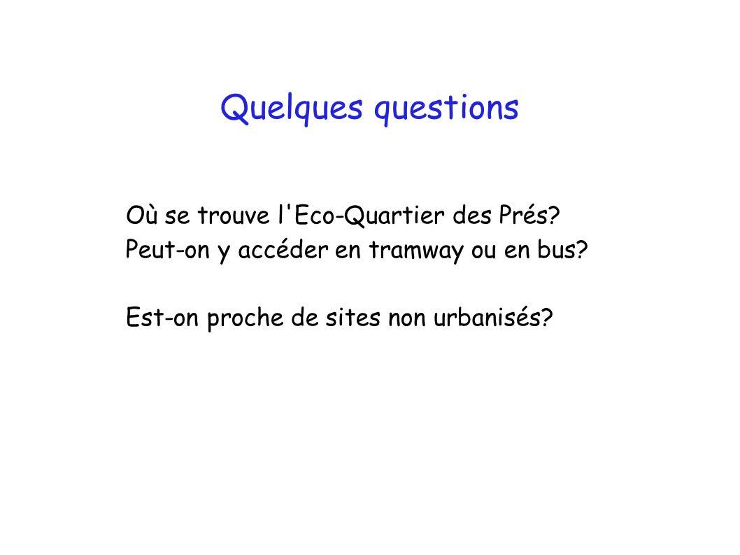 Quelques questions Où se trouve l'Eco-Quartier des Prés? Peut-on y accéder en tramway ou en bus? Est-on proche de sites non urbanisés?