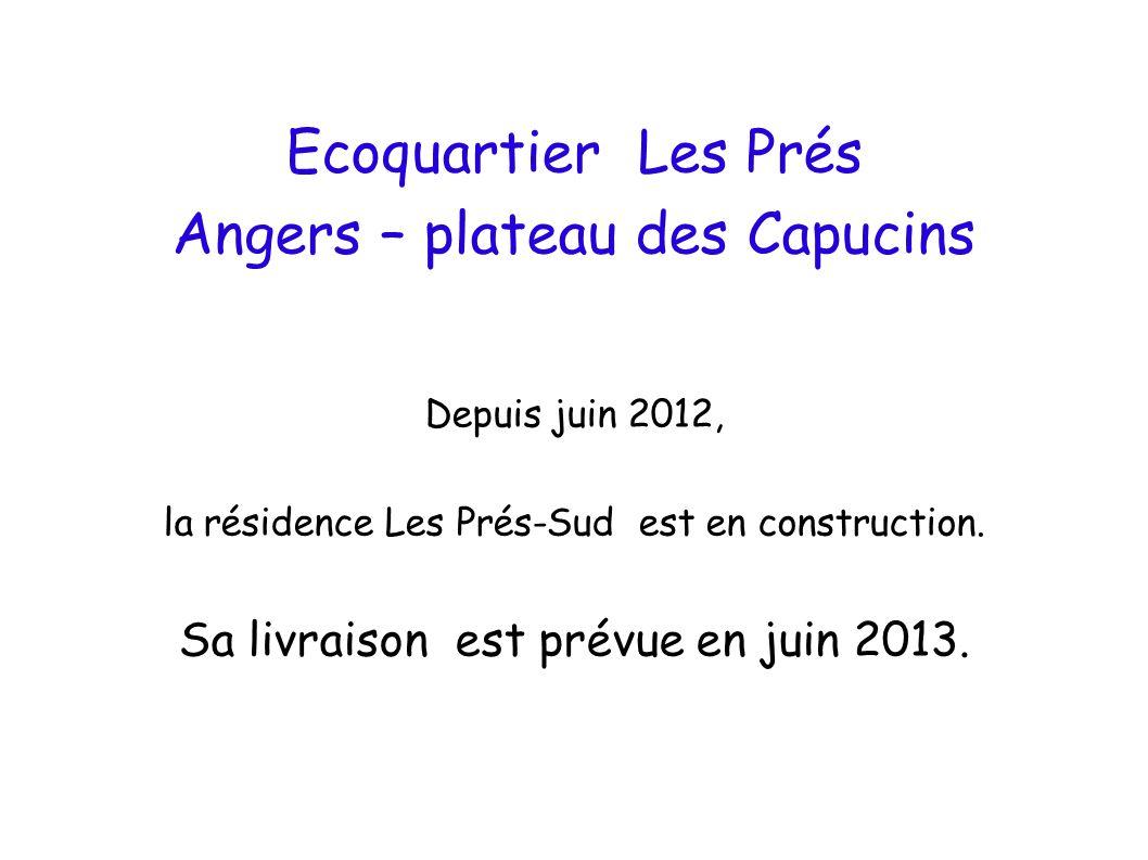 Ecoquartier Les Prés Angers – plateau des Capucins Depuis juin 2012, la résidence Les Prés-Sud est en construction. Sa livraison est prévue en juin 20