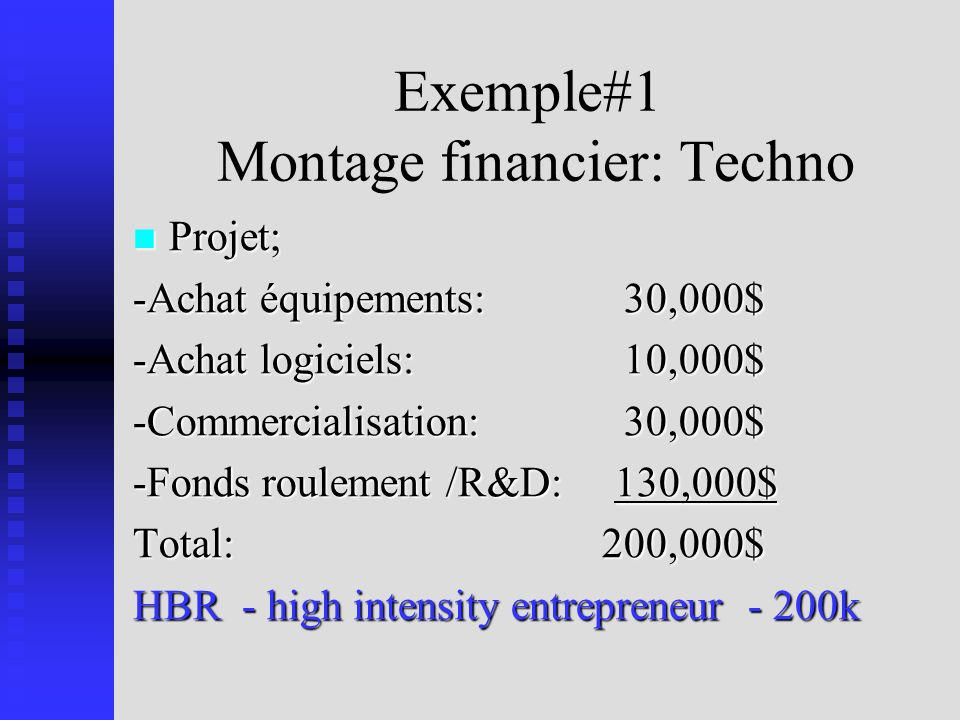 Exemple#1 Montage financier: Techno Projet; Projet; -Achat équipements: 30,000$ -Achat logiciels: 10,000$ -Commercialisation: 30,000$ -Fonds roulement /R&D: 130,000$ Total: 200,000$ HBR - high intensity entrepreneur - 200k