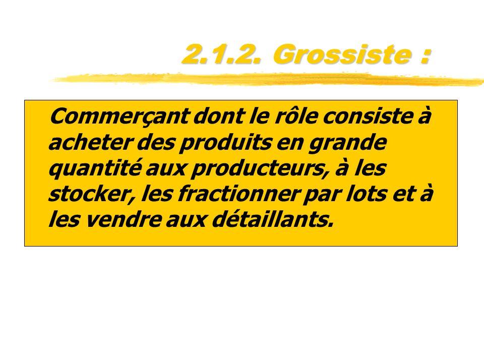 2.1.2. Grossiste : zCommerçant dont le rôle consiste à acheter des produits en grande quantité aux producteurs, à les stocker, les fractionner par lot
