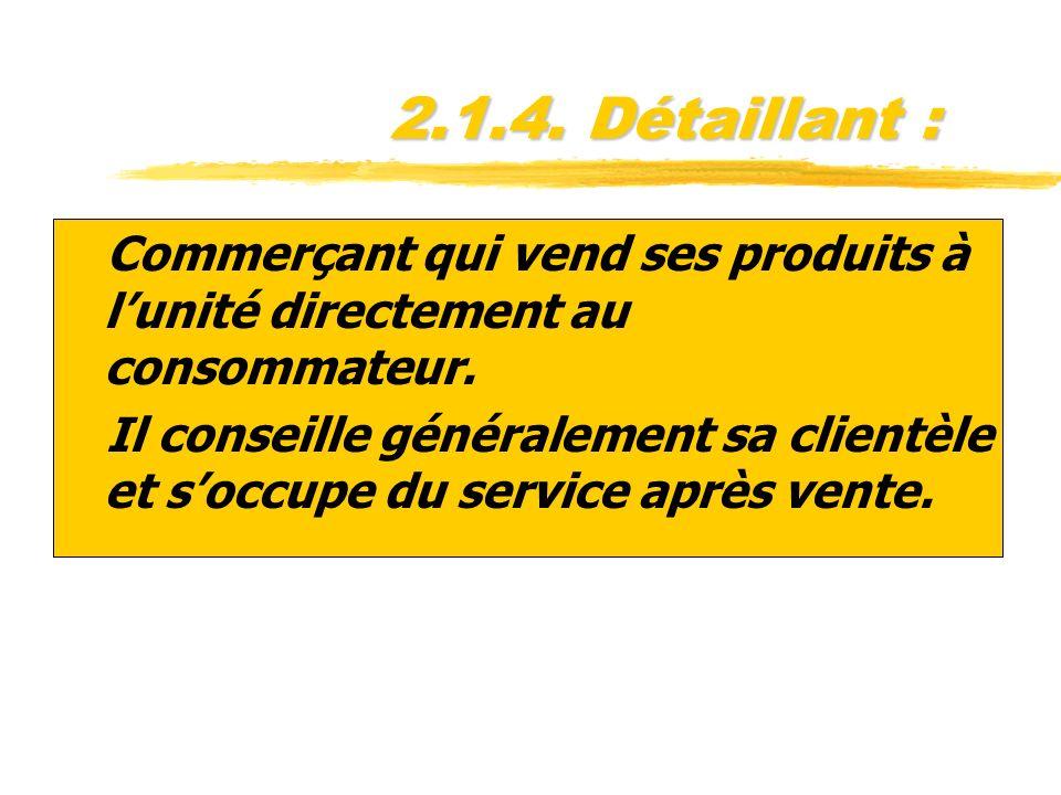 2.1.4. Détaillant : zCommerçant qui vend ses produits à lunité directement au consommateur. zIl conseille généralement sa clientèle et soccupe du serv