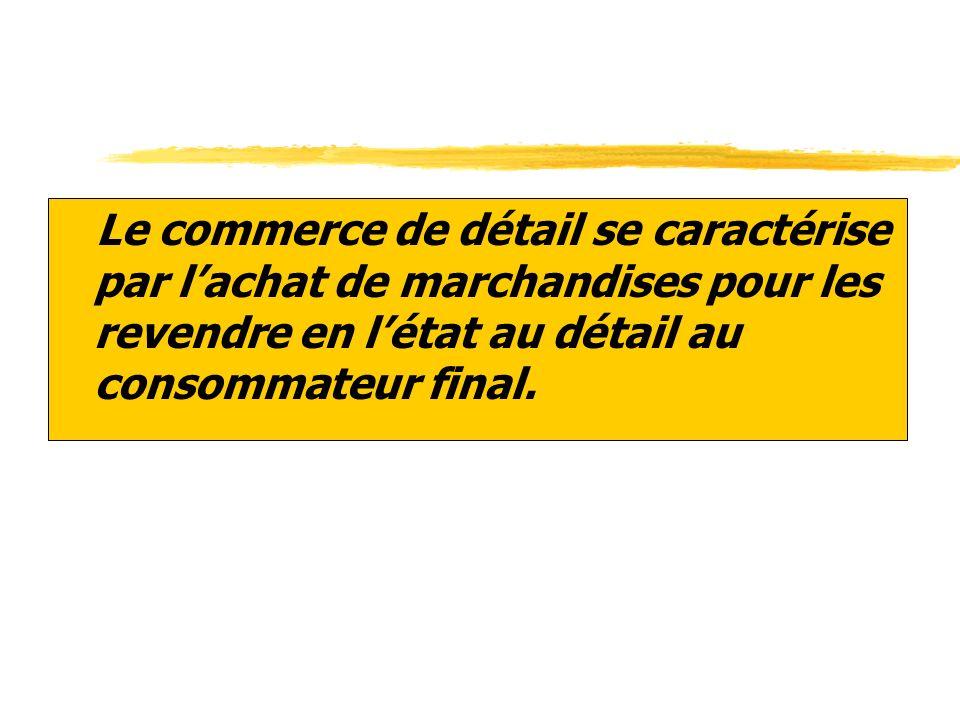 zLe commerce de détail se caractérise par lachat de marchandises pour les revendre en létat au détail au consommateur final.
