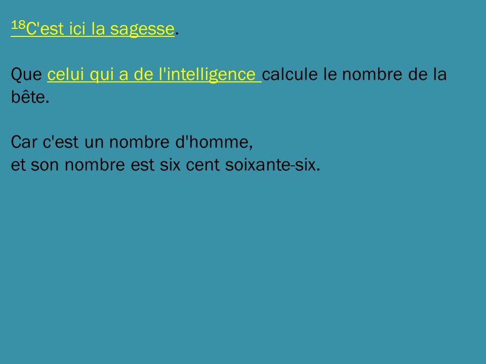 18 C'est ici la sagesse. Que celui qui a de l'intelligence calcule le nombre de la bête. Car c'est un nombre d'homme, et son nombre est six cent soixa