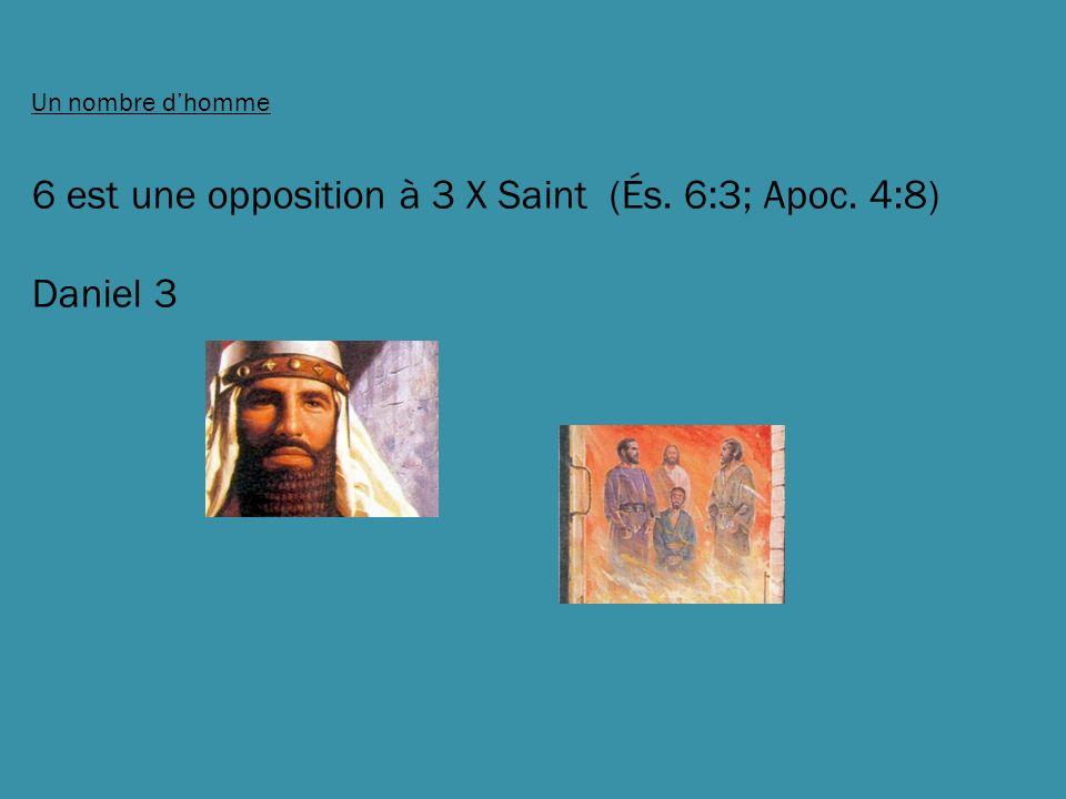 Un nombre dhomme 6 est une opposition à 3 X Saint (És. 6:3; Apoc. 4:8) Daniel 3