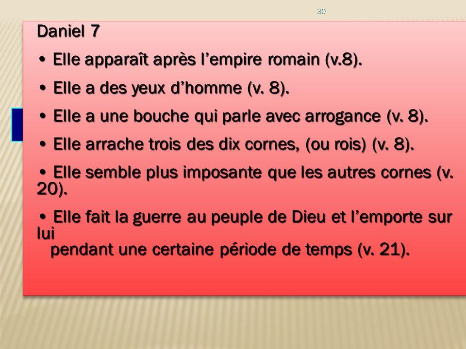 30 Voici un résumé des caractéristiques de la petite corne : Daniel 7 Elle apparaît après lempire romain (v.8). Elle apparaît après lempire romain (v.