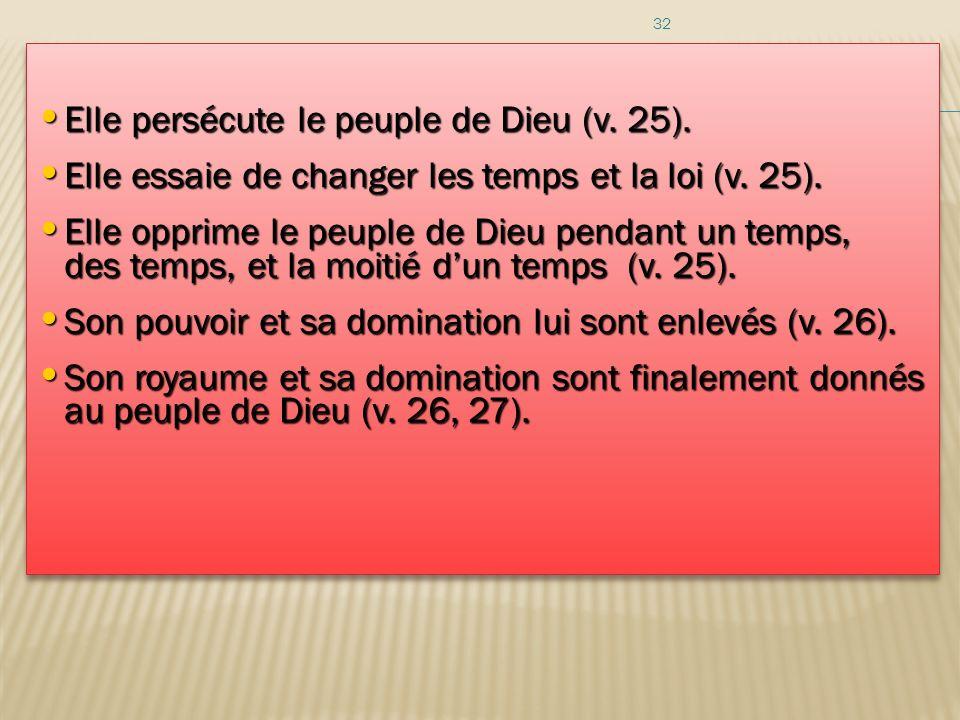 32 Elle persécute le peuple de Dieu (v. 25). Elle persécute le peuple de Dieu (v. 25). Elle essaie de changer les temps et la loi (v. 25). Elle essaie