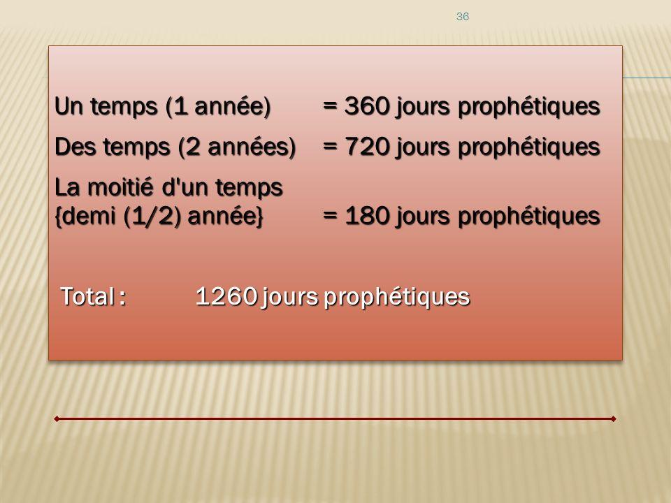 36 Un temps (1 année) = 360 jours prophétiques Des temps (2 années)= 720 jours prophétiques La moitié d'un temps {demi (1/2) année} = 180 jours prophé