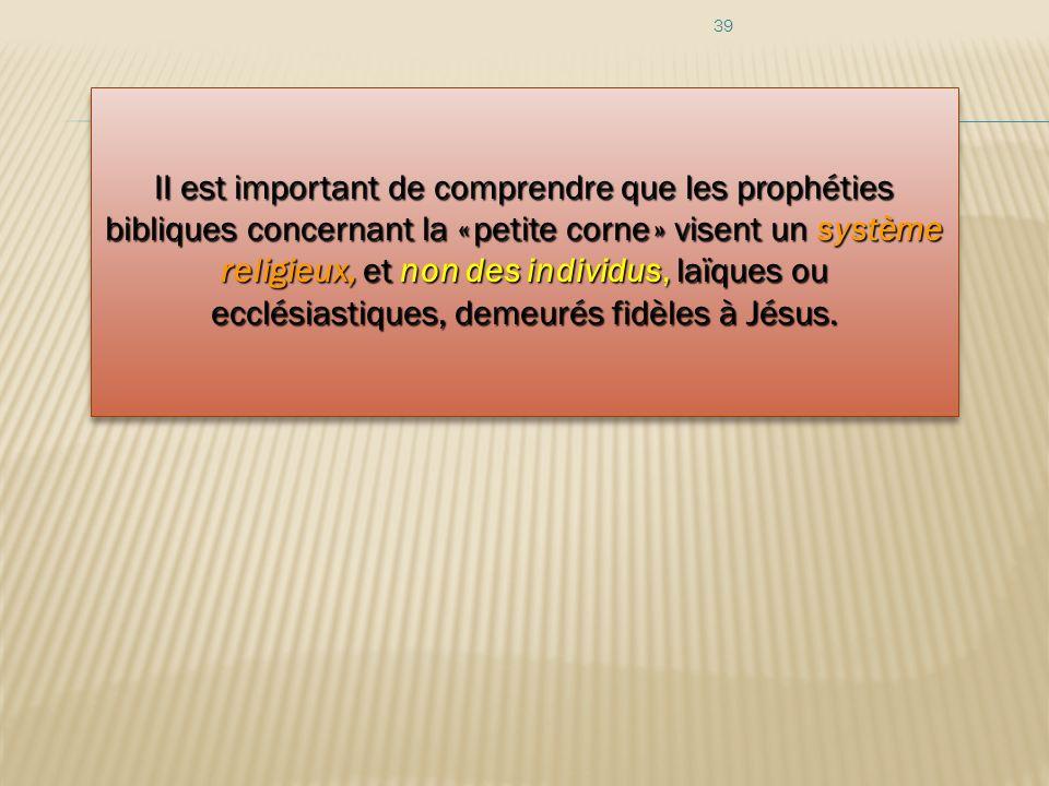 39 II est important de comprendre que les prophéties bibliques concernant la « petite corne » visent un système religieux, et non des individus, laïqu