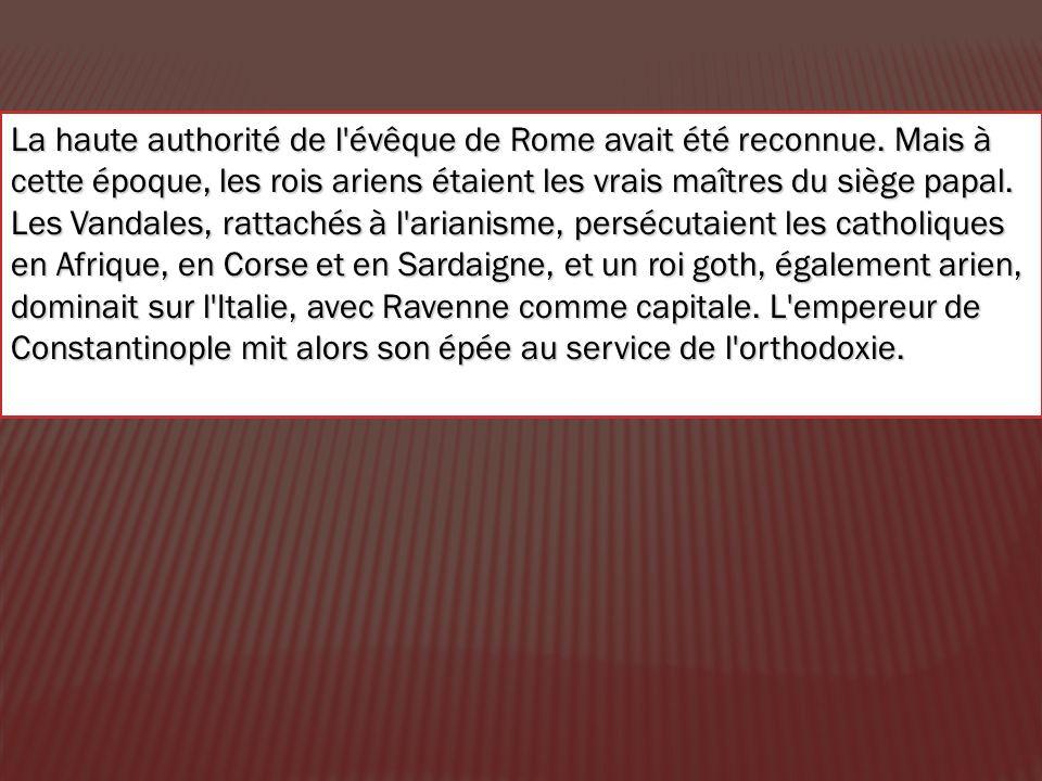 La haute authorité de l'évêque de Rome avait été reconnue. Mais à cette époque, les rois ariens étaient les vrais maîtres du siège papal. Les Vandales