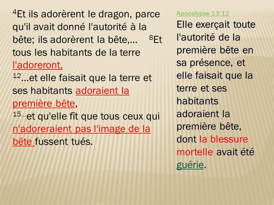 4 Et ils adorèrent le dragon, parce qu'il avait donné l'autorité à la bête; ils adorèrent la bête,… 8 Et tous les habitants de la terre l'adoreront, 1