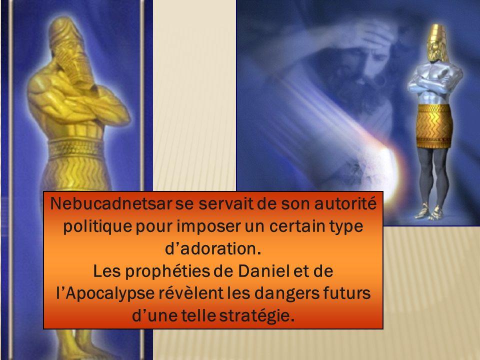 Nebucadnetsar se servait de son autorité politique pour imposer un certain type dadoration. Les prophéties de Daniel et de lApocalypse révèlent les da