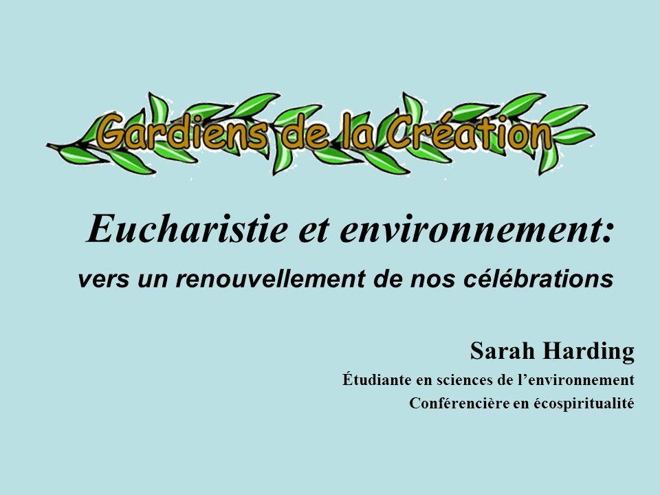 Eucharistie et environnement: vers un renouvellement de nos célébrations Sarah Harding Étudiante en sciences de lenvironnement Conférencière en écospiritualité