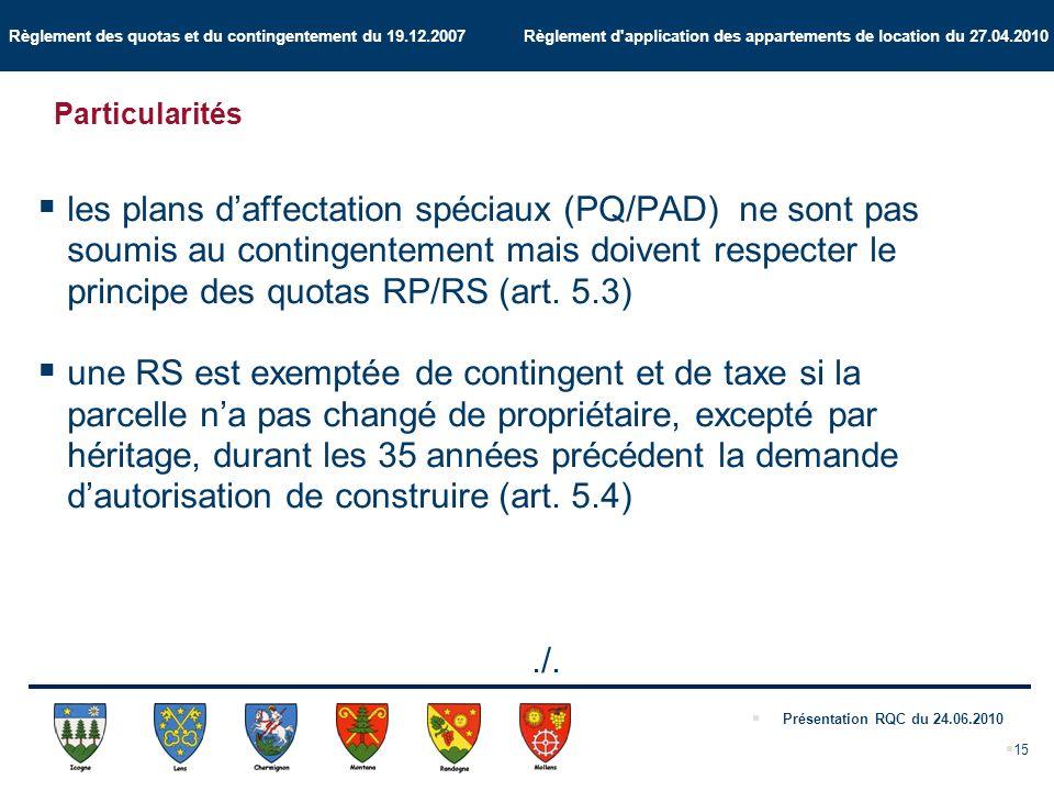 Règlement des quotas et du contingentement du 19.12.2007 Règlement d application des appartements de location du 27.04.2010 Présentation RQC du 24.06.2010 15 Particularités les plans daffectation spéciaux (PQ/PAD) ne sont pas soumis au contingentement mais doivent respecter le principe des quotas RP/RS (art.