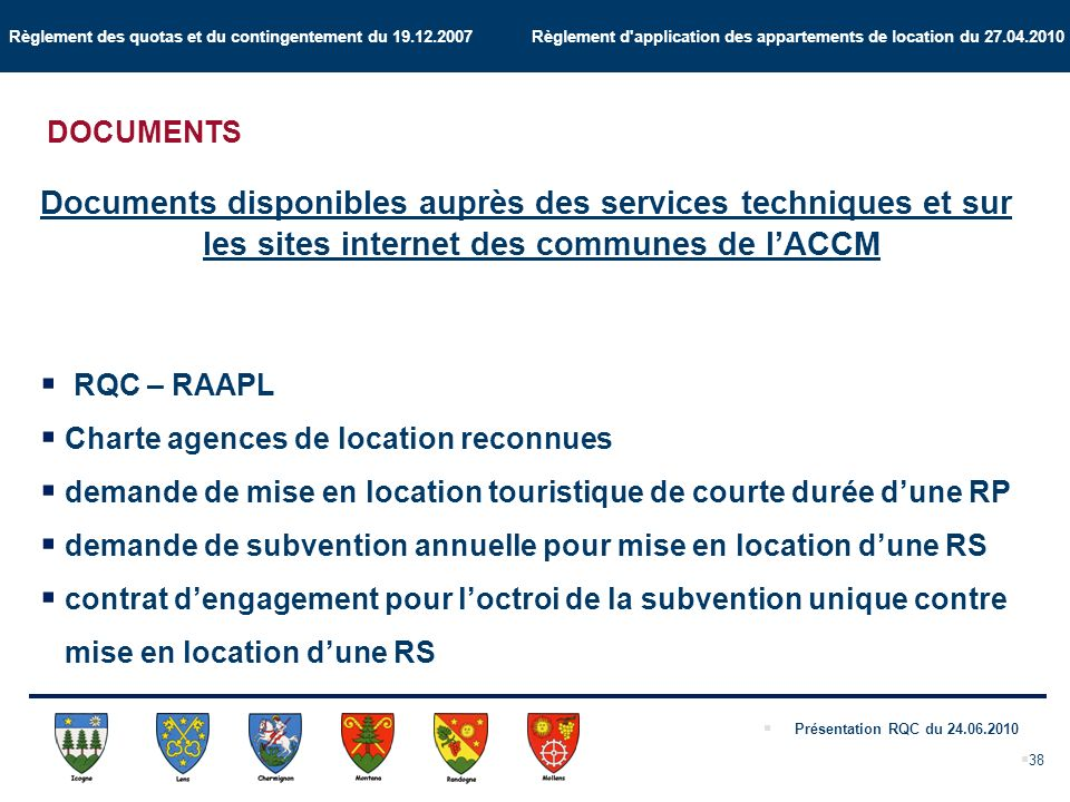 Règlement des quotas et du contingentement du 19.12.2007 Règlement d application des appartements de location du 27.04.2010 Présentation RQC du 24.06.2010 38 DOCUMENTS Documents disponibles auprès des services techniques et sur les sites internet des communes de lACCM RQC – RAAPL Charte agences de location reconnues demande de mise en location touristique de courte durée dune RP demande de subvention annuelle pour mise en location dune RS contrat dengagement pour loctroi de la subvention unique contre mise en location dune RS