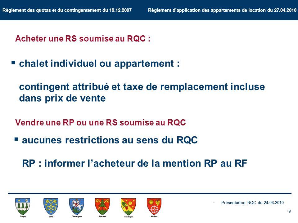 Règlement des quotas et du contingentement du 19.12.2007 Règlement d application des appartements de location du 27.04.2010 Présentation RQC du 24.06.2010 9 Acheter une RS soumise au RQC : chalet individuel ou appartement : contingent attribué et taxe de remplacement incluse dans prix de vente Vendre une RP ou une RS soumise au RQC aucunes restrictions au sens du RQC RP : informer lacheteur de la mention RP au RF