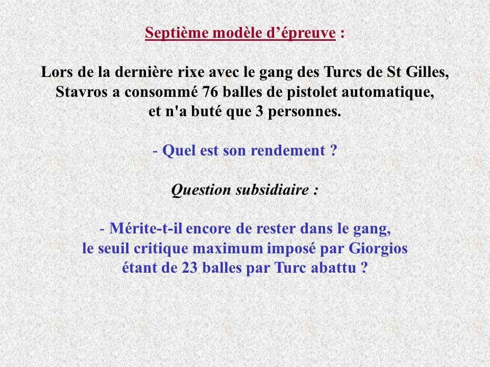 Septième modèle dépreuve : Lors de la dernière rixe avec le gang des Turcs de St Gilles, Stavros a consommé 76 balles de pistolet automatique, et n a buté que 3 personnes.