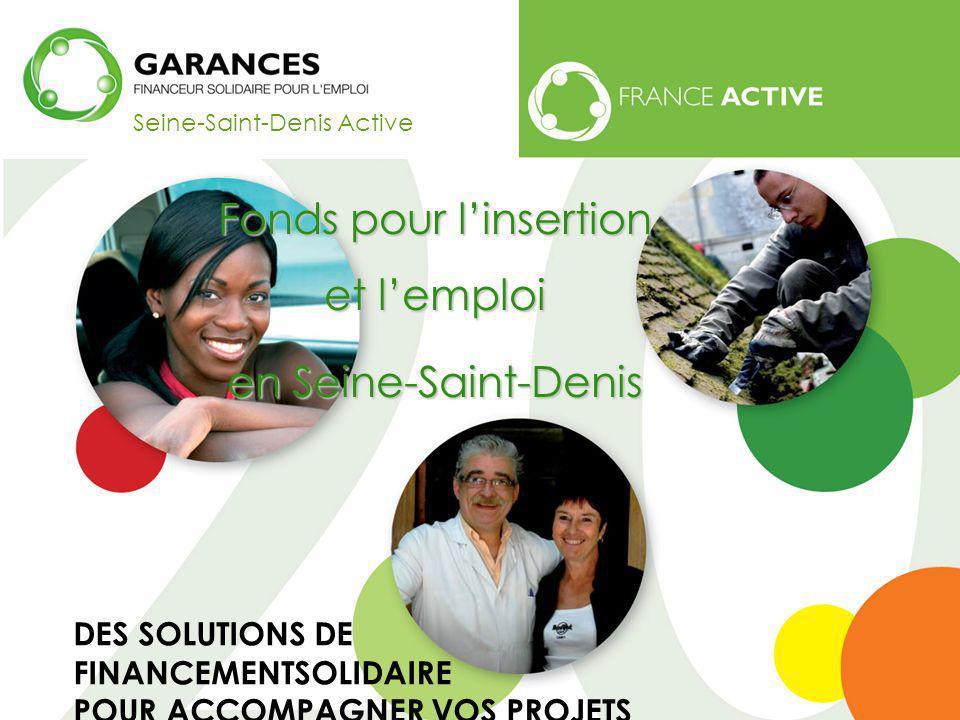 Seine-Saint-Denis Active Fonds pour linsertion et lemploi en Seine-Saint-Denis www.garances.org DES SOLUTIONS DE FINANCEMENTSOLIDAIRE POUR ACCOMPAGNER