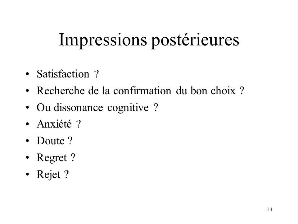 14 Impressions postérieures Satisfaction ? Recherche de la confirmation du bon choix ? Ou dissonance cognitive ? Anxiété ? Doute ? Regret ? Rejet ?
