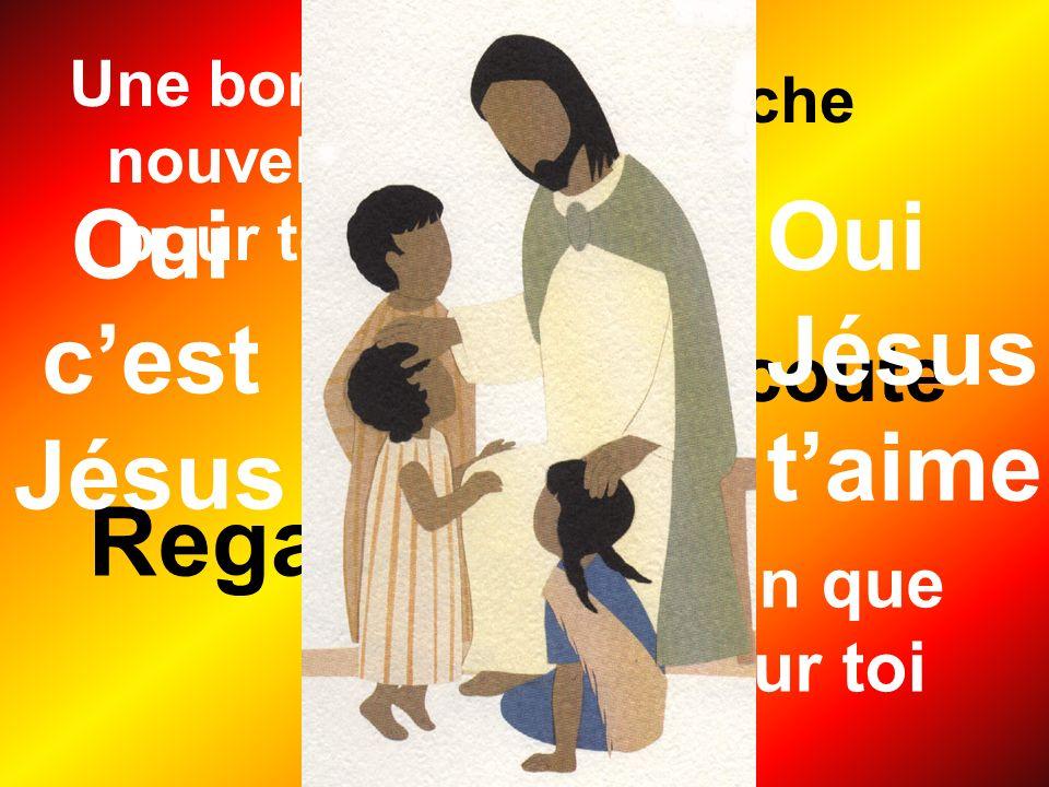 Une bonne nouvelle pour toi Rien que pour toi Regarde Approche Écoute Oui cest Jésus Oui Jésus taime