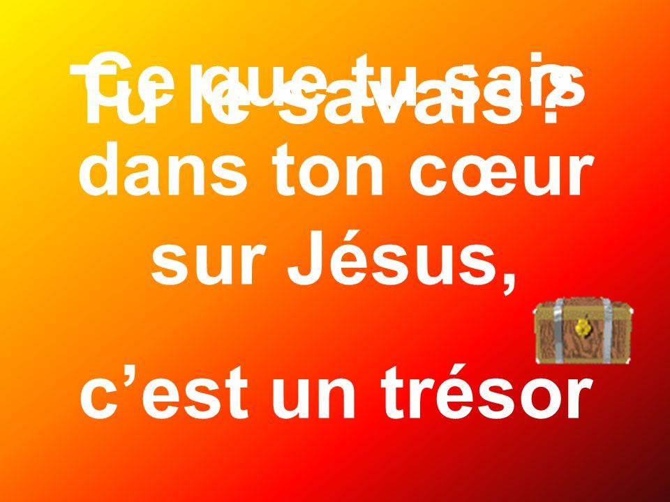 Tu le savais? Ce que tu sais dans ton cœur sur Jésus, cest un trésor