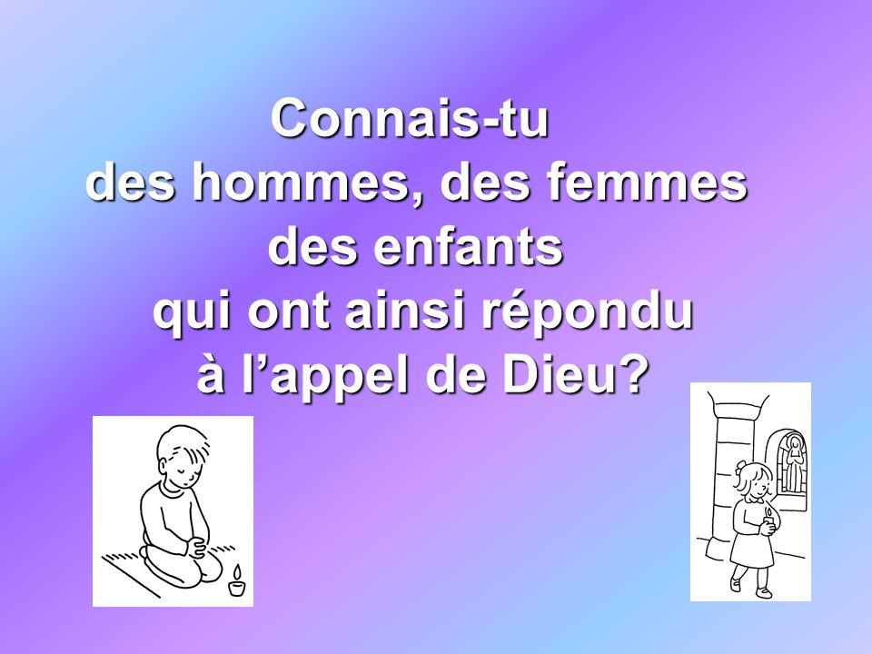 Connais-tu des hommes, des femmes des enfants qui ont ainsi répondu qui ont ainsi répondu à lappel de Dieu? à lappel de Dieu?