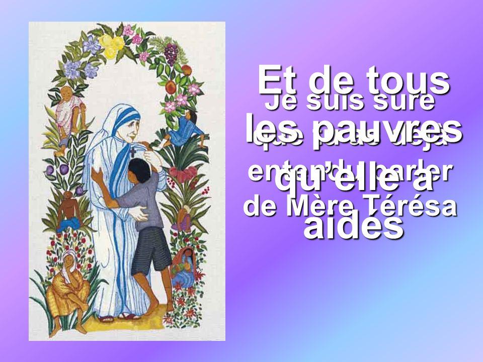 Je suis sure que tu as déjà entendu parler de Mère Térésa Et de tous les pauvres quelle a aidés