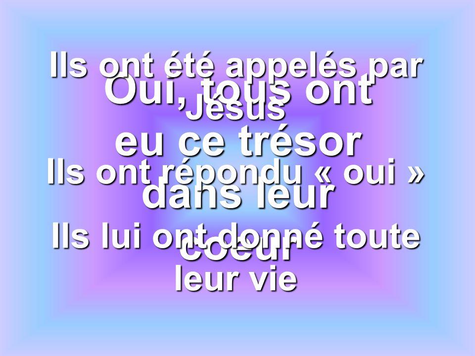 Oui, tous ont eu ce trésor dans leur coeur Ils ont été appelés par Jésus Ils ont répondu « oui » Ils lui ont donné toute leur vie