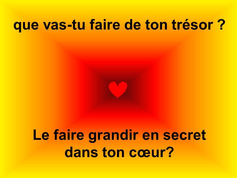 que vas-tu faire de ton trésor ? Le faire grandir en secret dans ton cœur?