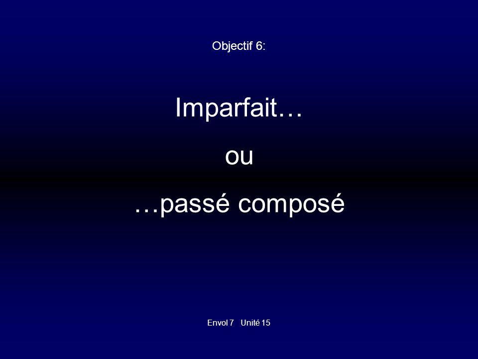 Envol 7 Unité 15 Objectif 6: Imparfait ou passé composé Mettez les formes correctes!!