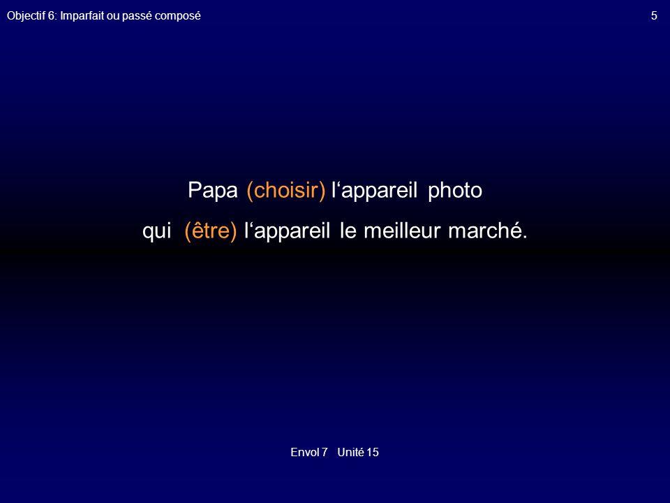 Envol 7 Unité 15 Objectif 6: Imparfait ou passé composé5 Papa (choisir) lappareil photo qui (être) lappareil le meilleur marché.