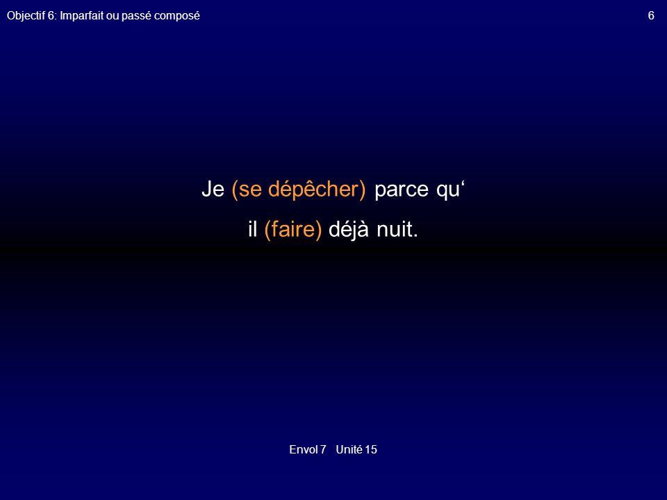 Envol 7 Unité 15 Objectif 6: Imparfait ou passé composé6 Je (se dépêcher) parce qu il (faire) déjà nuit.