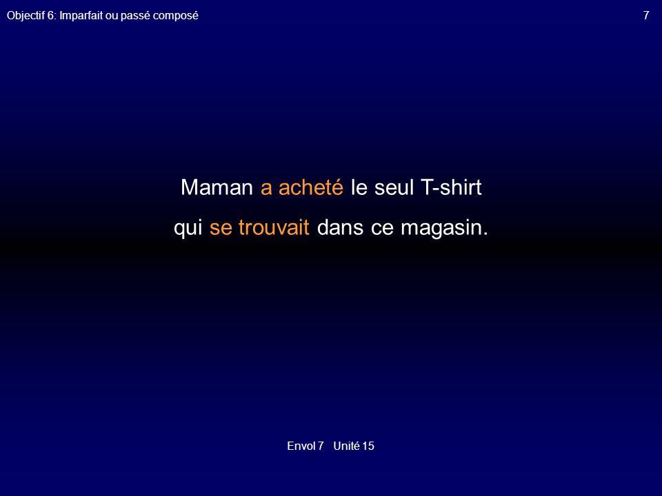 Envol 7 Unité 15 Objectif 6: Imparfait ou passé composé7 Maman a acheté le seul T-shirt qui se trouvait dans ce magasin.