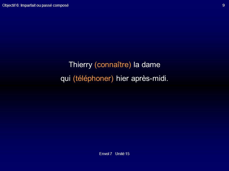 Envol 7 Unité 15 Objectif 6: Imparfait ou passé composé9 Thierry (connaître) la dame qui (téléphoner) hier après-midi.