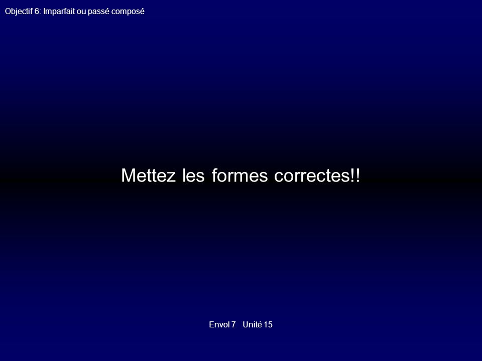 Envol 7 Unité 15 Objectif 6: Imparfait ou passé composé1 Quand Ariane (finir) ses devoirs, il (être) déjà minuit.
