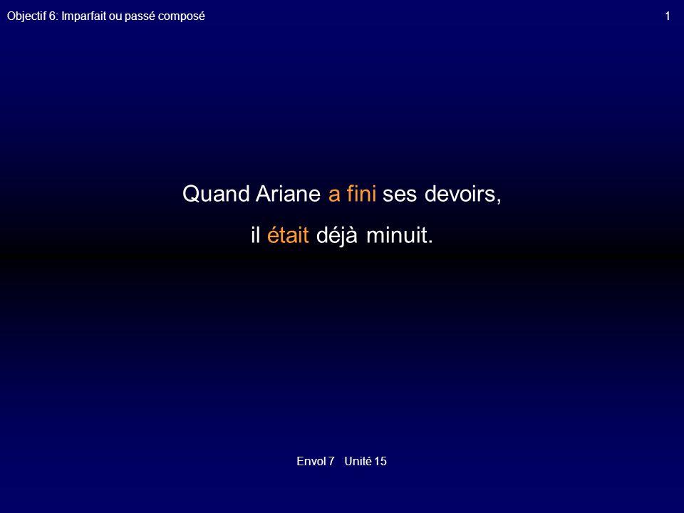 Envol 7 Unité 15 Objectif 6: Imparfait ou passé composé1 Quand Ariane a fini ses devoirs, il était déjà minuit.