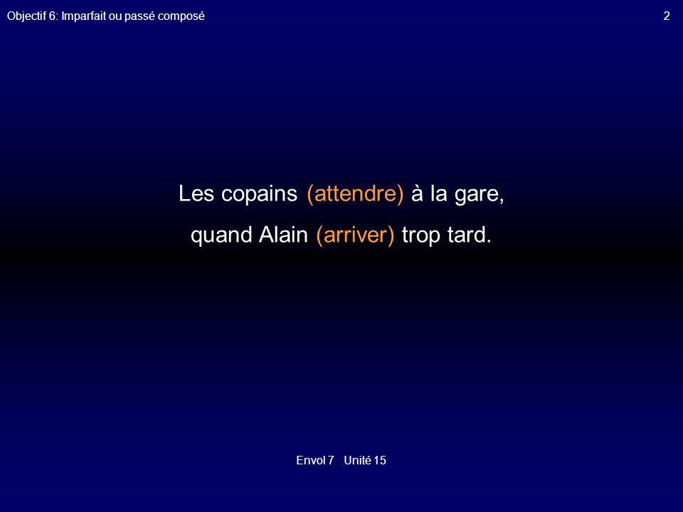 Envol 7 Unité 15 Objectif 6: Imparfait ou passé composé2 Les copains (attendre) à la gare, quand Alain (arriver) trop tard.