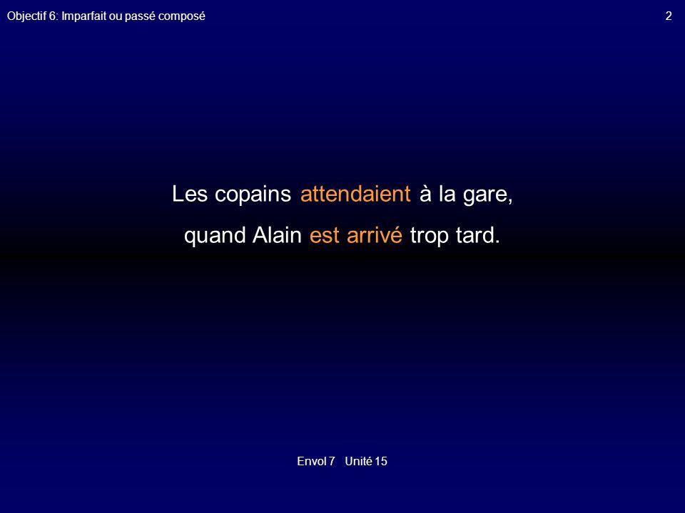 Envol 7 Unité 15 Objectif 6: Imparfait ou passé composé2 Les copains attendaient à la gare, quand Alain est arrivé trop tard.